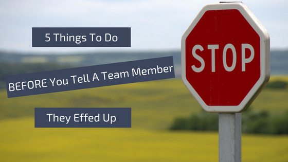 5 Things You Need to do Before Telling a Team Member They Effed Up